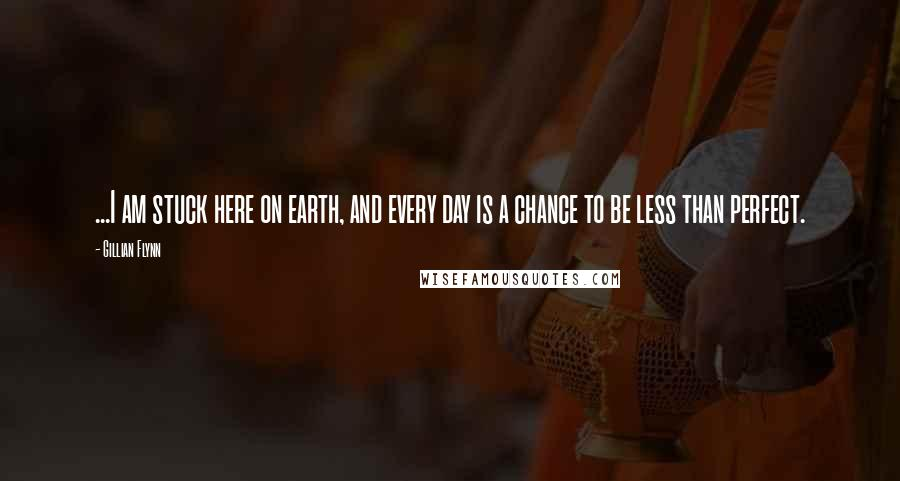 Gillian Flynn quotes: ...I am stuck here on earth, and every day is a chance to be less than perfect.