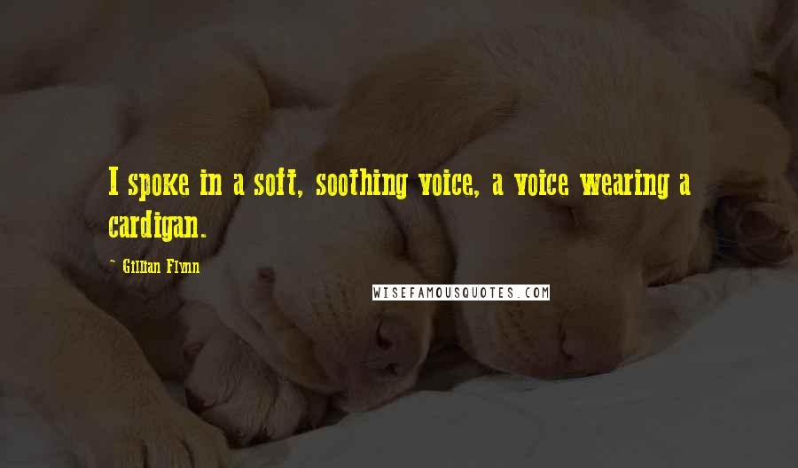 Gillian Flynn quotes: I spoke in a soft, soothing voice, a voice wearing a cardigan.