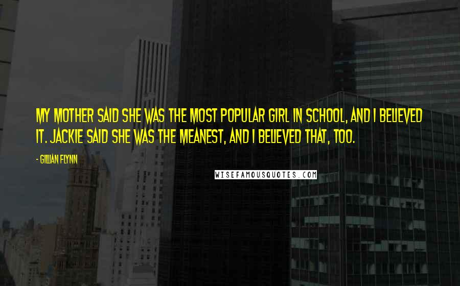 Gillian Flynn quotes: My mother said she was the most popular girl in school, and I believed it. Jackie said she was the meanest, and I believed that, too.