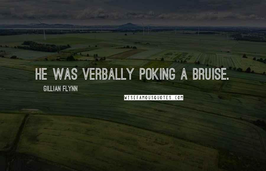 Gillian Flynn quotes: He was verbally poking a bruise.