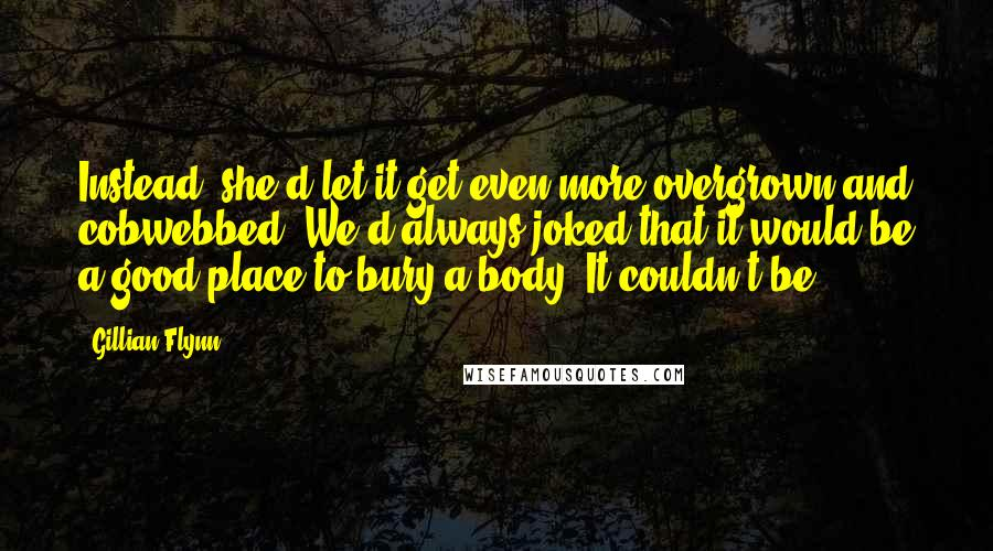 Gillian Flynn quotes: Instead, she'd let it get even more overgrown and cobwebbed. We'd always joked that it would be a good place to bury a body. It couldn't be.