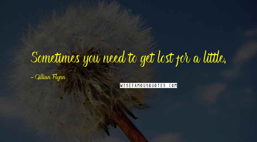 Gillian Flynn quotes: Sometimes you need to get lost for a little.