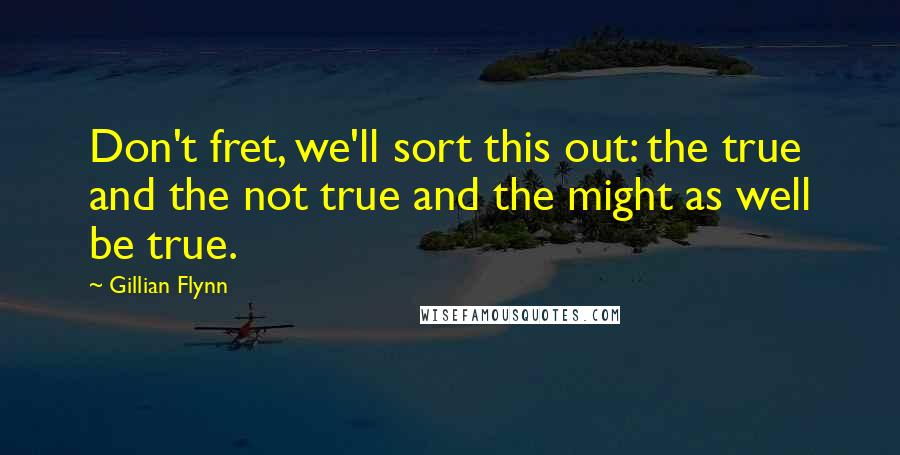 Gillian Flynn quotes: Don't fret, we'll sort this out: the true and the not true and the might as well be true.
