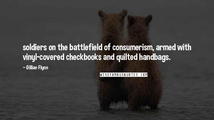 Gillian Flynn quotes: soldiers on the battlefield of consumerism, armed with vinyl-covered checkbooks and quilted handbags.
