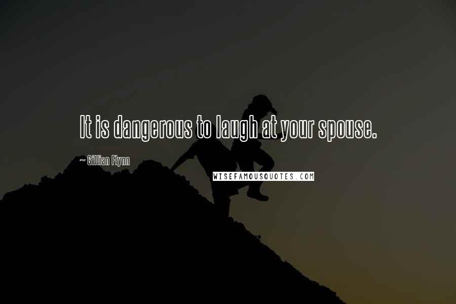 Gillian Flynn quotes: It is dangerous to laugh at your spouse.