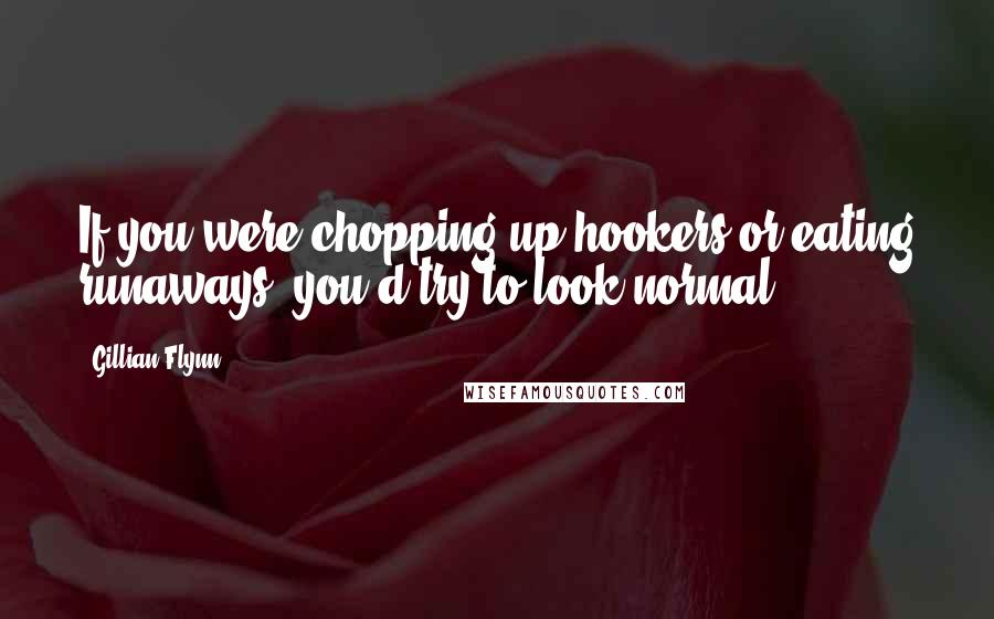 Gillian Flynn quotes: If you were chopping up hookers or eating runaways, you'd try to look normal.