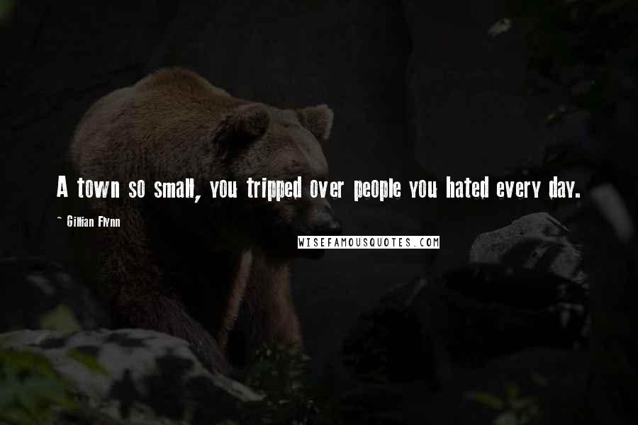 Gillian Flynn quotes: A town so small, you tripped over people you hated every day.
