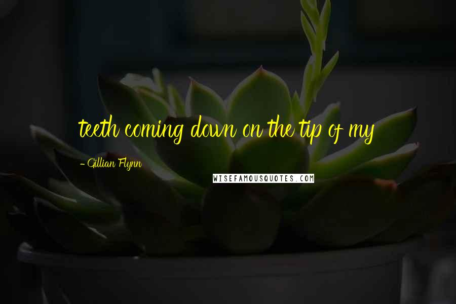 Gillian Flynn quotes: teeth coming down on the tip of my