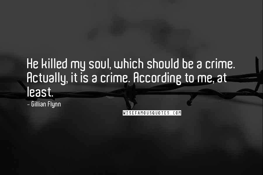 Gillian Flynn quotes: He killed my soul, which should be a crime. Actually, it is a crime. According to me, at least.
