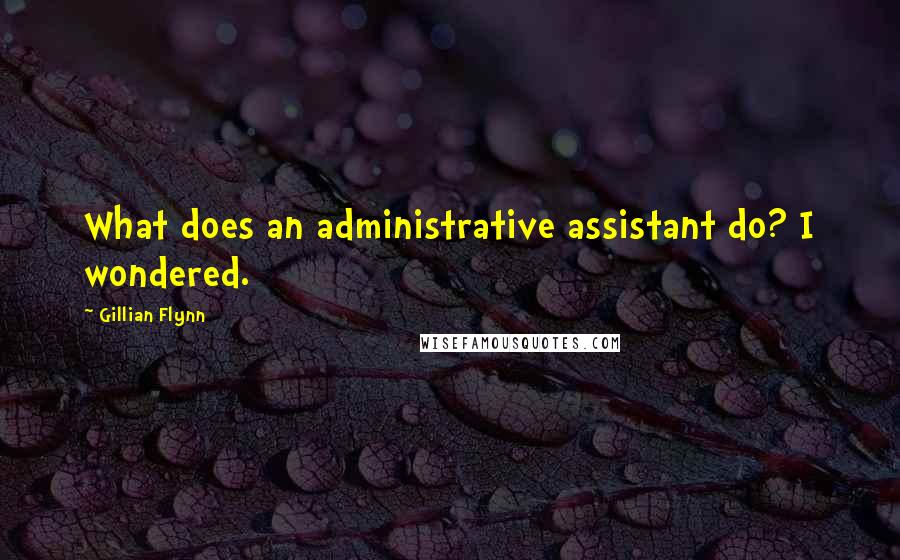 Gillian Flynn quotes: What does an administrative assistant do? I wondered.