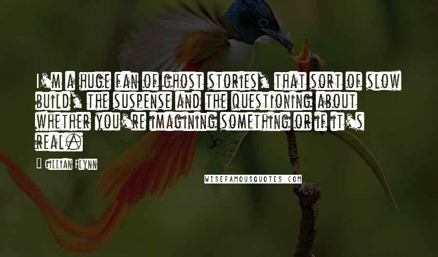 Gillian Flynn quotes: I'm a huge fan of ghost stories, that sort of slow build, the suspense and the questioning about whether you're imagining something or if it's real.