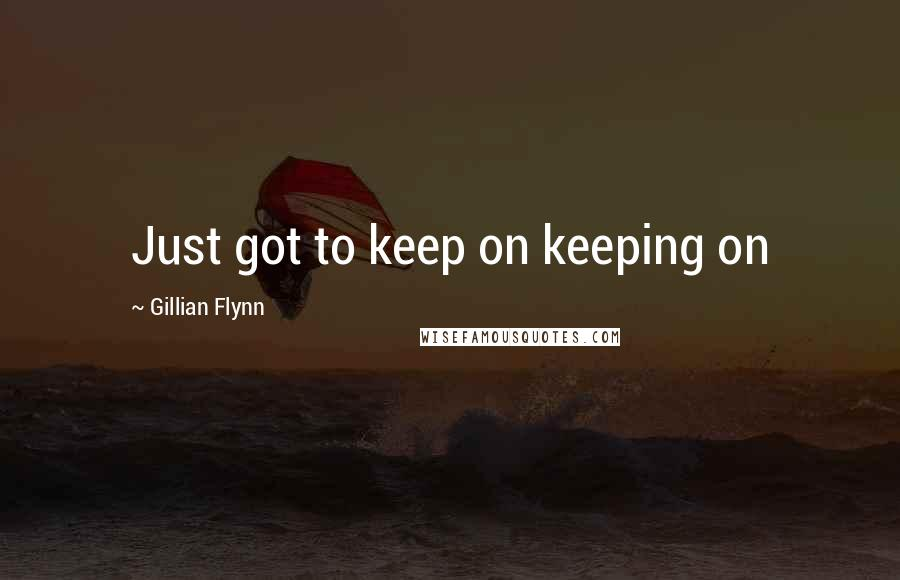 Gillian Flynn quotes: Just got to keep on keeping on