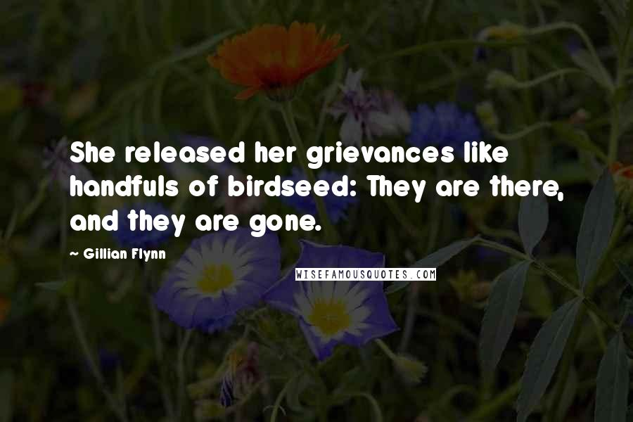 Gillian Flynn quotes: She released her grievances like handfuls of birdseed: They are there, and they are gone.