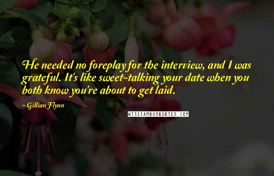 Gillian Flynn quotes: He needed no foreplay for the interview, and I was grateful. It's like sweet-talking your date when you both know you're about to get laid.