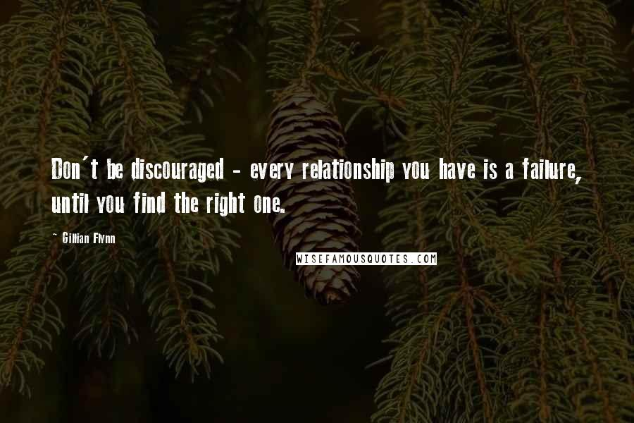 Gillian Flynn quotes: Don't be discouraged - every relationship you have is a failure, until you find the right one.