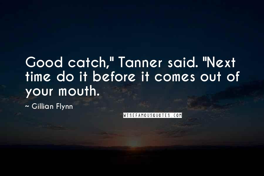 """Gillian Flynn quotes: Good catch,"""" Tanner said. """"Next time do it before it comes out of your mouth."""
