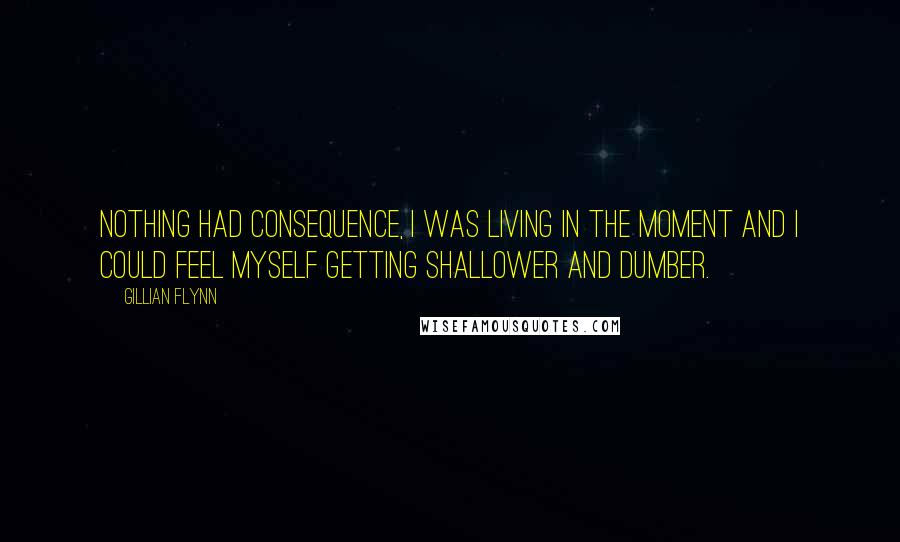Gillian Flynn quotes: Nothing had consequence, I was living in the moment and I could feel myself getting shallower and dumber.