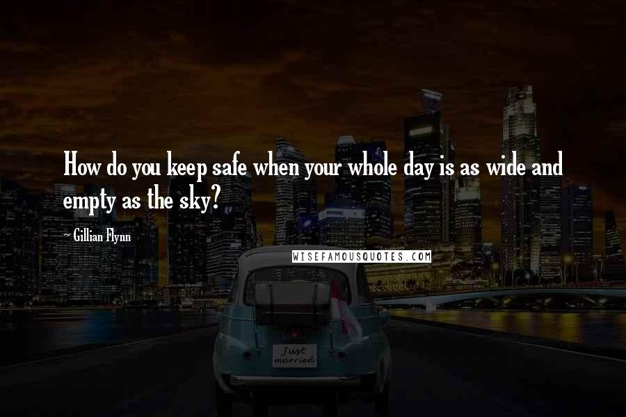 Gillian Flynn quotes: How do you keep safe when your whole day is as wide and empty as the sky?