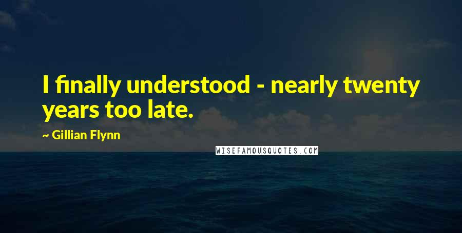 Gillian Flynn quotes: I finally understood - nearly twenty years too late.