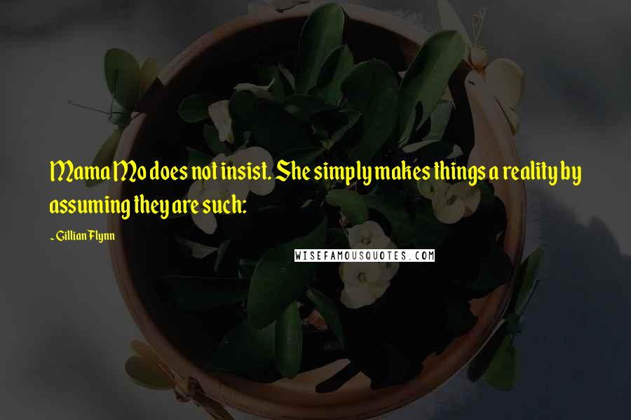 Gillian Flynn quotes: Mama Mo does not insist. She simply makes things a reality by assuming they are such:
