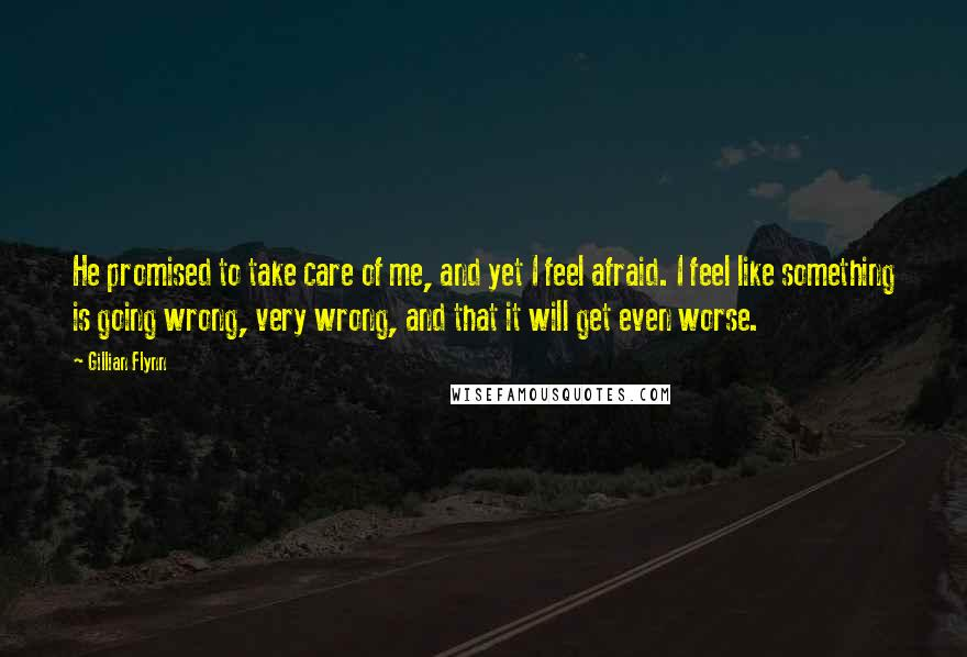 Gillian Flynn quotes: He promised to take care of me, and yet I feel afraid. I feel like something is going wrong, very wrong, and that it will get even worse.
