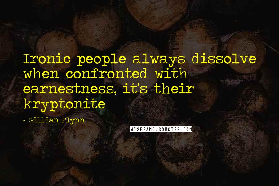 Gillian Flynn quotes: Ironic people always dissolve when confronted with earnestness, it's their kryptonite