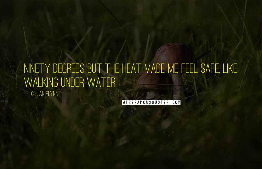 Gillian Flynn quotes: Ninety degrees but the heat made me feel safe, like walking under water.