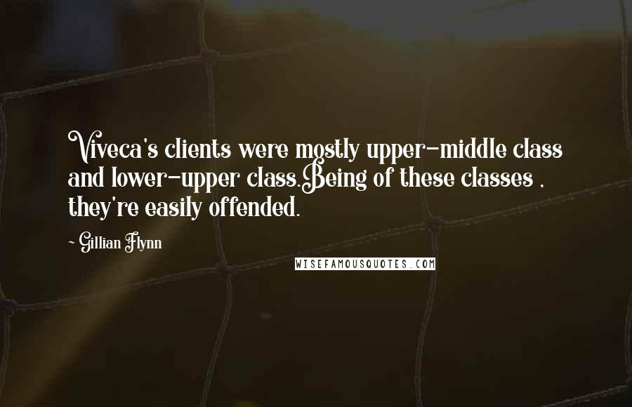 Gillian Flynn quotes: Viveca's clients were mostly upper-middle class and lower-upper class.Being of these classes , they're easily offended.
