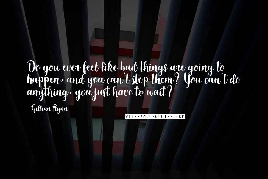 Gillian Flynn quotes: Do you ever feel like bad things are going to happen, and you can't stop them? You can't do anything, you just have to wait?