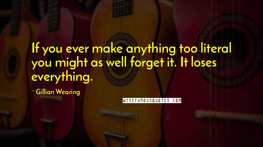 Gillian Wearing quotes: If you ever make anything too literal you might as well forget it. It loses everything.