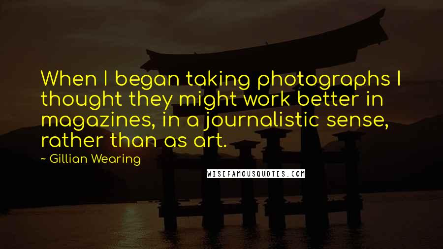 Gillian Wearing quotes: When I began taking photographs I thought they might work better in magazines, in a journalistic sense, rather than as art.