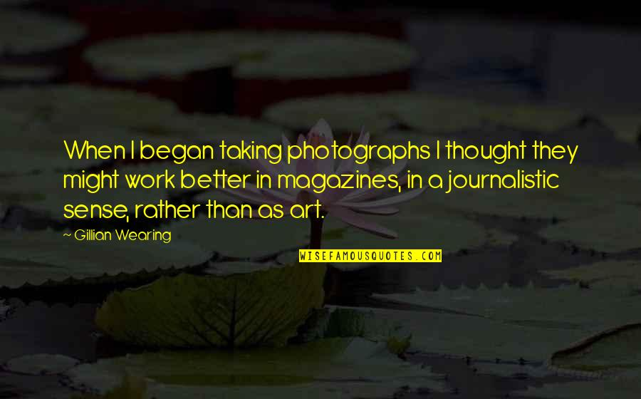 Gillian Wearing Quotes By Gillian Wearing: When I began taking photographs I thought they