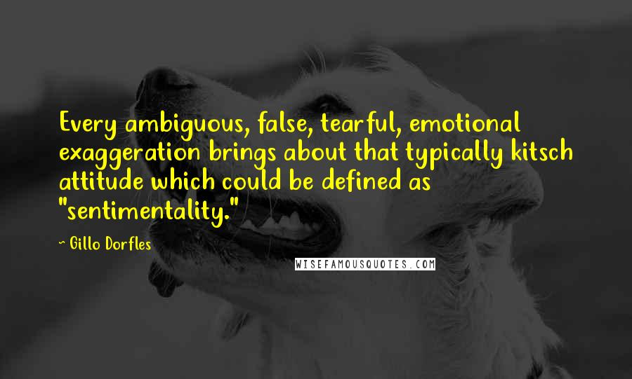 "Gillo Dorfles quotes: Every ambiguous, false, tearful, emotional exaggeration brings about that typically kitsch attitude which could be defined as ""sentimentality."""