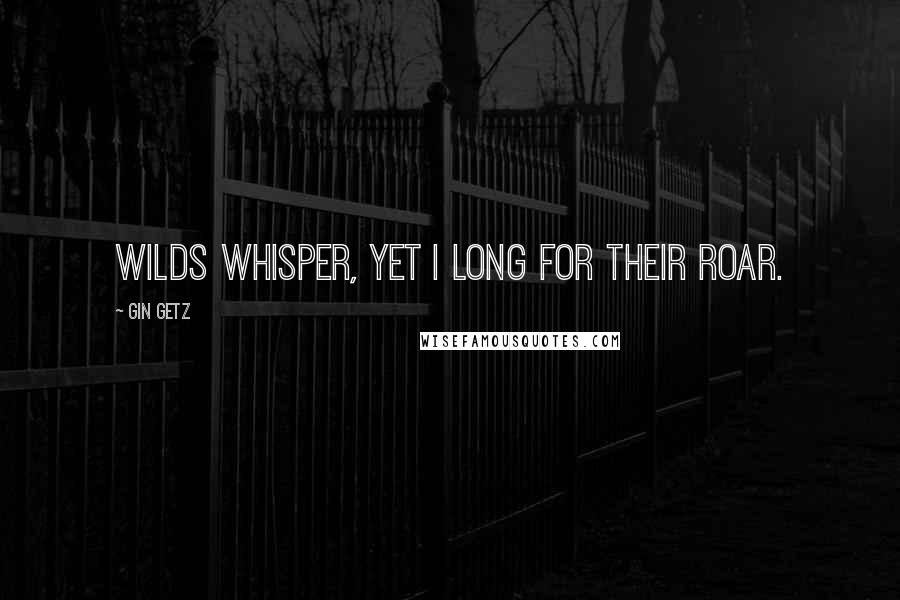 Gin Getz quotes: Wilds whisper, yet I long for their roar.