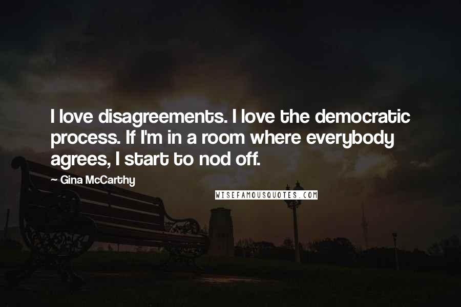 Gina McCarthy quotes: I love disagreements. I love the democratic process. If I'm in a room where everybody agrees, I start to nod off.