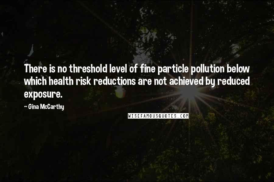 Gina McCarthy quotes: There is no threshold level of fine particle pollution below which health risk reductions are not achieved by reduced exposure.