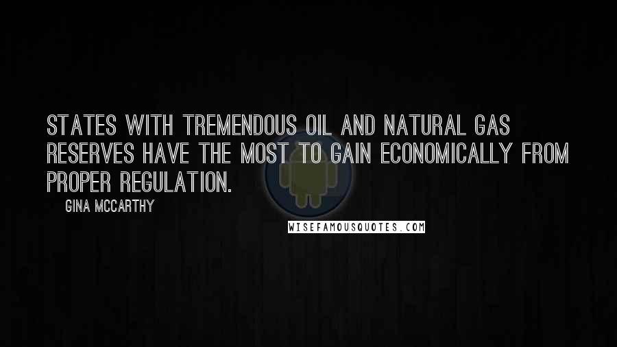 Gina McCarthy quotes: States with tremendous oil and natural gas reserves have the most to gain economically from proper regulation.