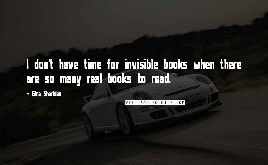 Gina Sheridan quotes: I don't have time for invisible books when there are so many real books to read.