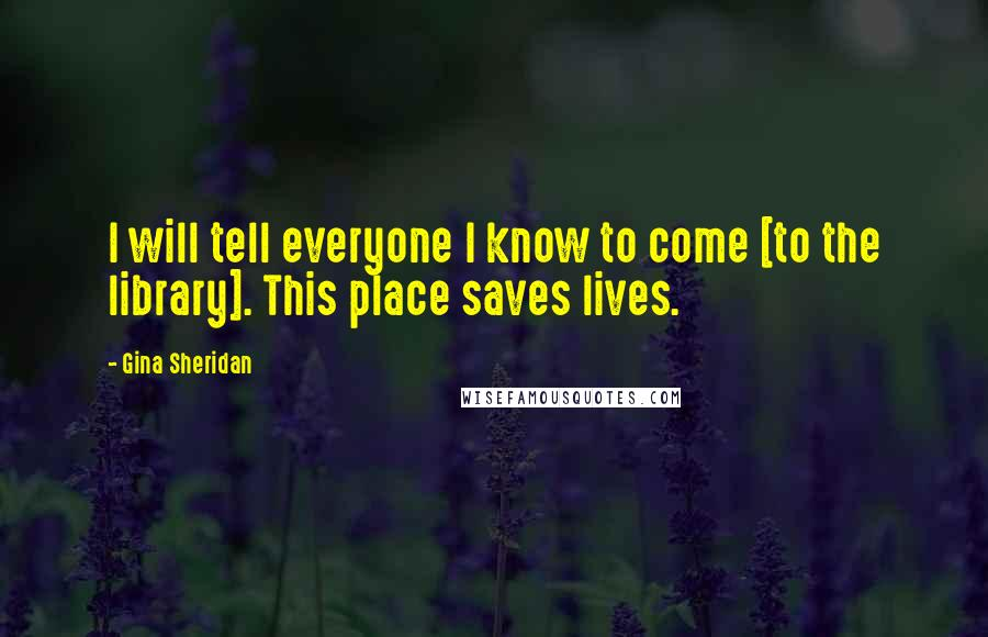 Gina Sheridan quotes: I will tell everyone I know to come [to the library]. This place saves lives.