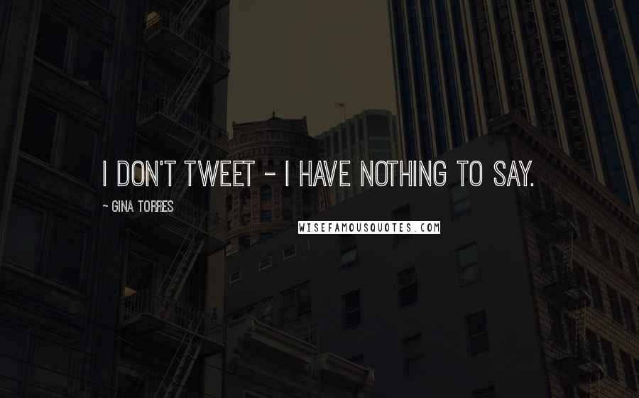 Gina Torres quotes: I don't tweet - I have nothing to say.