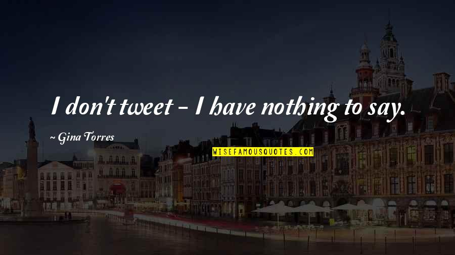 Gina Torres Quotes By Gina Torres: I don't tweet - I have nothing to