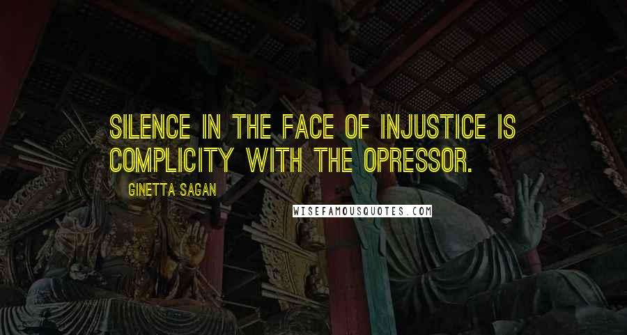 Ginetta Sagan quotes: Silence in the face of injustice is complicity with the opressor.
