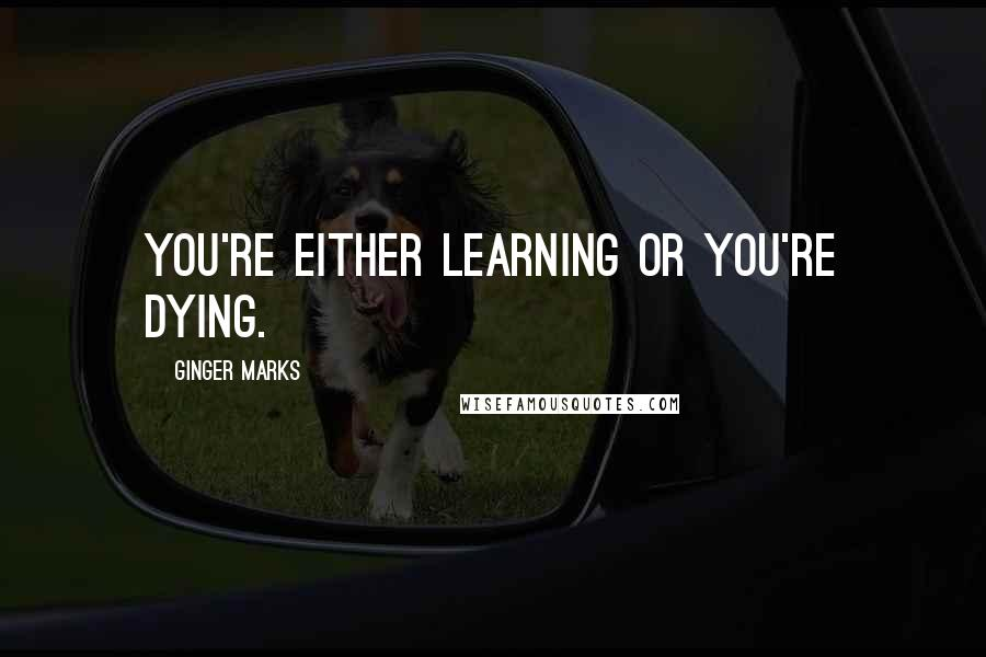 Ginger Marks quotes: You're either learning or you're dying.