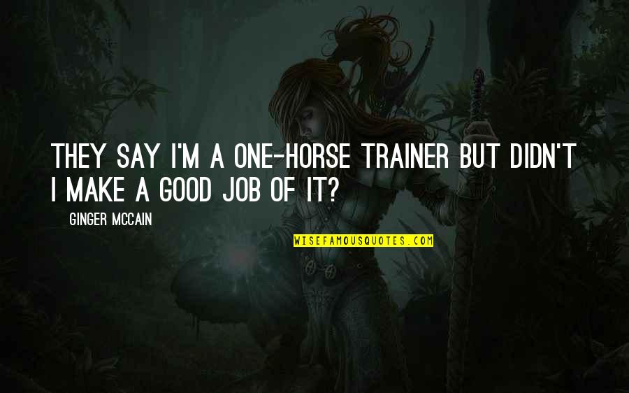 Ginger Mccain Quotes By Ginger McCain: They say I'm a one-horse trainer but didn't