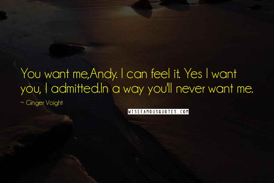 Ginger Voight quotes: You want me,Andy. I can feel it. Yes I want you, I admitted.In a way you'll never want me.