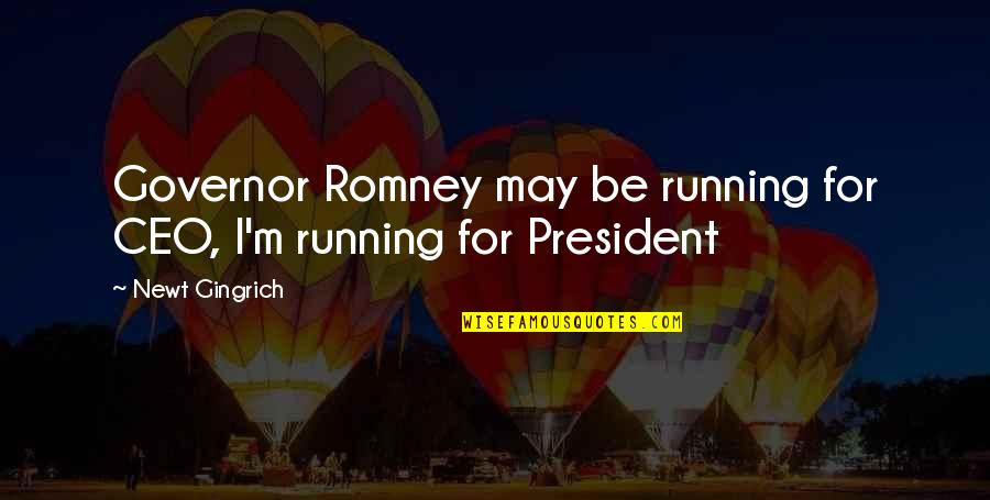 Gingrich Romney Quotes By Newt Gingrich: Governor Romney may be running for CEO, I'm