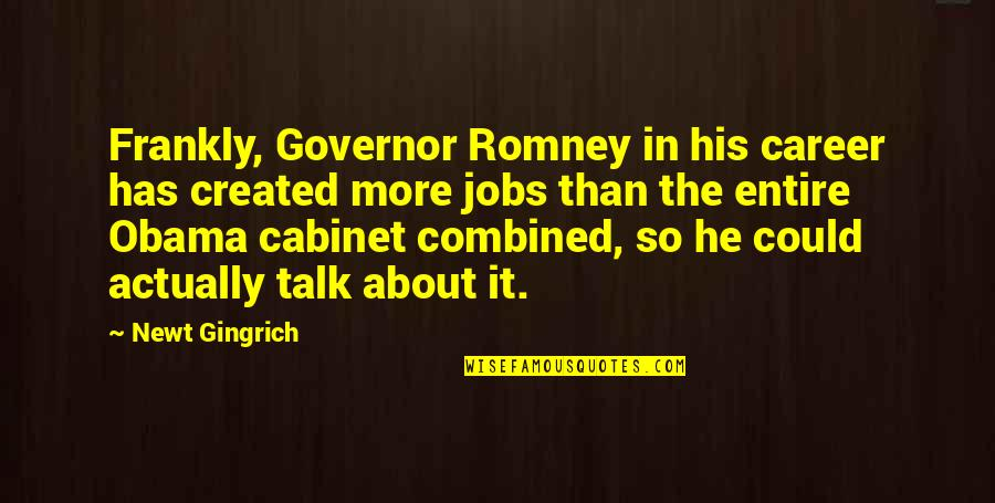 Gingrich Romney Quotes By Newt Gingrich: Frankly, Governor Romney in his career has created