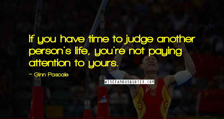 Ginn Pascale quotes: If you have time to judge another person's life, you're not paying attention to yours.
