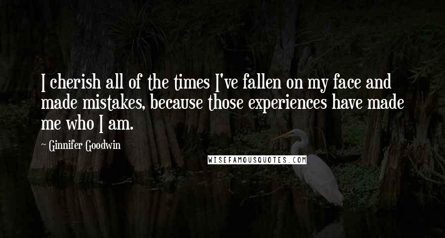 Ginnifer Goodwin quotes: I cherish all of the times I've fallen on my face and made mistakes, because those experiences have made me who I am.