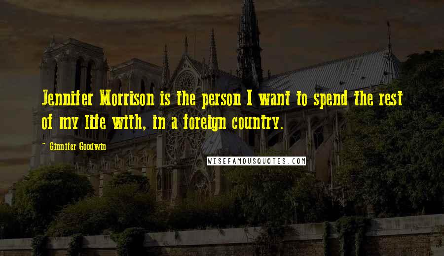 Ginnifer Goodwin quotes: Jennifer Morrison is the person I want to spend the rest of my life with, in a foreign country.